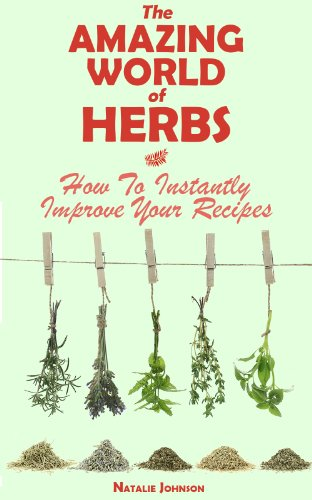 The Amazing World Of Herbs: How To Instantly Improve Your Recipes (Cooking With Herbs, Herbs and Spices, Herbs)