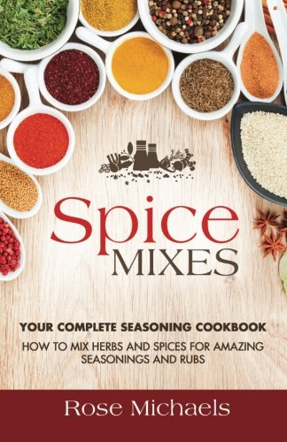 Spice Mixes: Your Complete Seasoning Cookbook: How to Mix Herbs And Spices For Amazing Seasonings and Rubs