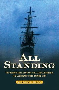 All Standing: The Remarkable Story of the Jeanie Johnston, The Legendary Irish Famine Ship. By Kathryn Miles.