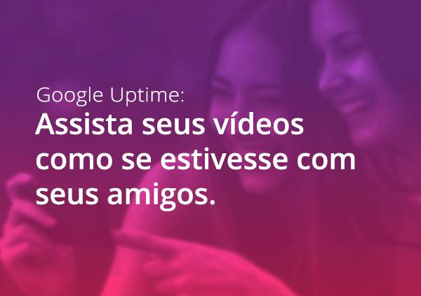 Descubra o Uptime, o novo app de vídeos da Google