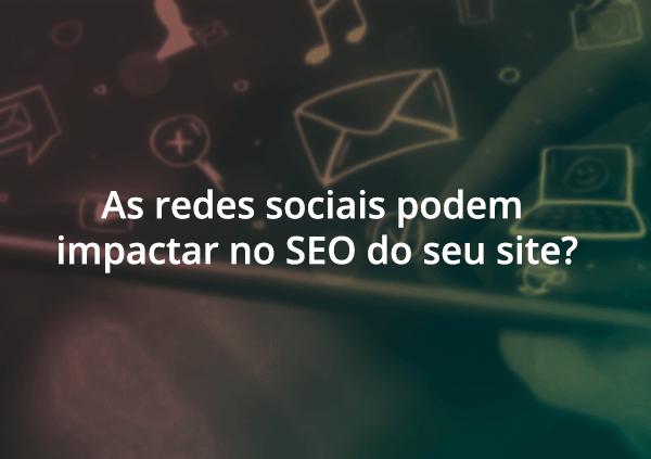 As redes sociais podem impactar no SEO do seu site?