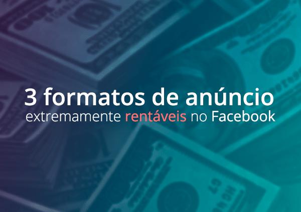 3 formatos de anúncio extremamente rentáveis no Facebook