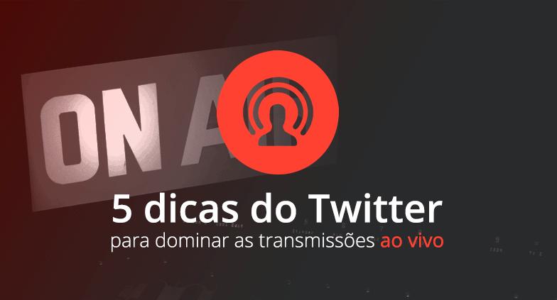 5 dicas do Twitter para você dominar as transmissões ao vivo