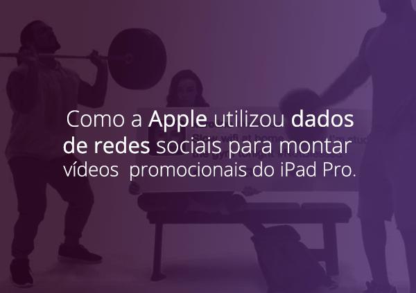 Descubra como a Apple utilizou dados de redes sociais para montar vídeos promocionais do iPad Pro.
