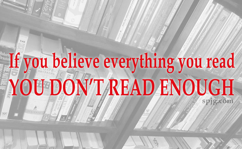If you believe everything you read, you don't read enough.