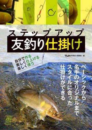 友釣りを目いっぱい楽しめ! 新刊書籍「ステップアップ 友釣り仕掛け 自分で作る、美しく作る、楽しんで作る」が発売。