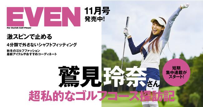 フリーアナウンサー・鷲見玲奈さんのラウンドに密着! 秋のゴルフシーズンをお洒落に楽しむ特集満載の『EVEN』11月号が発売