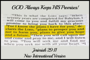 "Photo says, ""GOD Always Keeps HIS Promises!"" And  Jeremiah 29:11 New International Version says, ""For I know the plans I have for you,"" declares the Lord, ""plans to prosper you and not to harm you, plans to give you hope and a future."" Photo represents the equal promises of God."