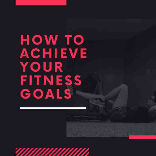 How to Achieve your fitness goals