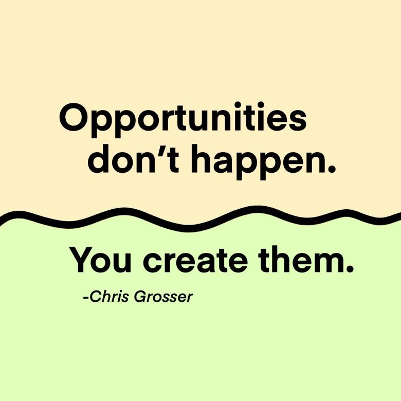 """""""Opportunites don't happen. You create them."""" -Chris Grosser"""