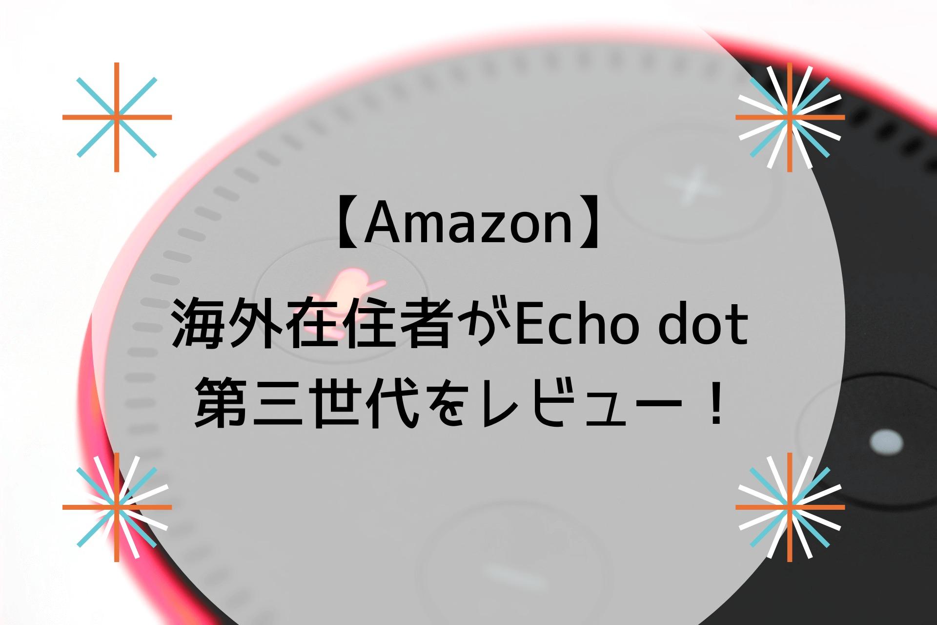 【Amazon】 海外在住者がEcho dot 第三世代レビュー!