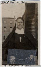 """From community records: """"Sister Helena Burns (born Bridget Burns) was born in Ireland August 6, 1831. Entered Community Aug. 18, 1847. Took vows August 15, 1853. Died Dec. 22, 1913. """"Sister Helena passed many years in Community, in fact was received by our venerable Foundress. She was employed as cook on several of our missions. Though unable even to read or write she was never quite reconciled to her condition of lay Sister. She seemed jealous of the attentions given to the Sisters according to age or rank. She was critical and self willed. With regret we saw her life drawing to its close without any signs of preparation for the great and final summons — the last two or three days she realize that death was approaching and tried to prepare for the great event. She received all the Last Sacraments and we hope during her last hours special graces were given to crown her long life in religion. May she rest in peace. Amen."""""""