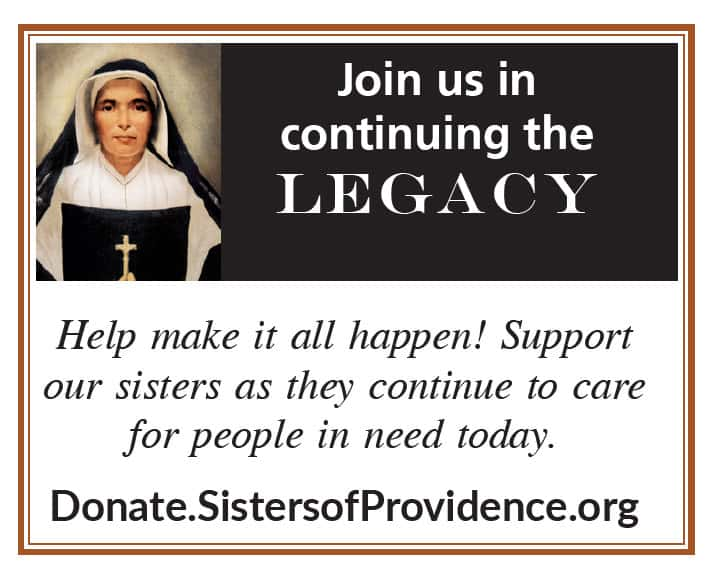 Join us in continuing the legacy. Help make it all happen! Support our sisters as they continue to care for people in need today.  Donate.SistersofProvidence.org
