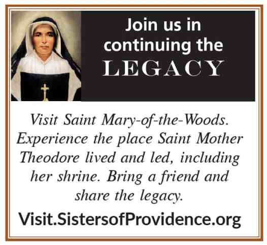 Join us in continuing the Legacy Visit Saint Mary-of-the-Woods. Experience the place Saint Mother Theodore lived and led, including her shrine. Bring a friend and share the legacy. Visit.SistersofProvidence.org