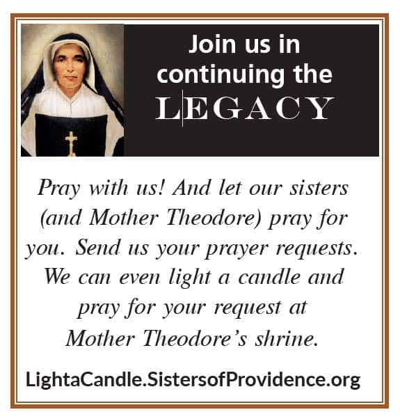 Join us in continuing the Legacy. Pray with us! And let our sisters (and Mother Theodore) pray for you. Send us your prayer requests. We can even light a candle and pray for your request at Mother Theodore's shrine. LightaCandle.SistersofProvidence.org