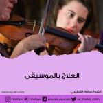 العلاج بالموسيقى اسرار العلاج وتخفيف الالم وكيفية العلاج