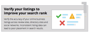 Verify the accuracy of your online business listings across review sites, directory sites and social networks. Inconsistent listing data can lead to poor placement in search results.