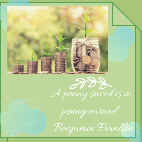 A penny saved is a penny earned. (Benjamin Franklin)