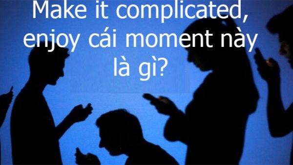 Make it complicated là gì, enjoy cái moment này là gì?