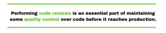 Performing code reviews is an essential part of maintaining some quality control over code before it reaches production.