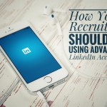 How Your Recruiters Should Be Using Advanced LinkedIn Accounts