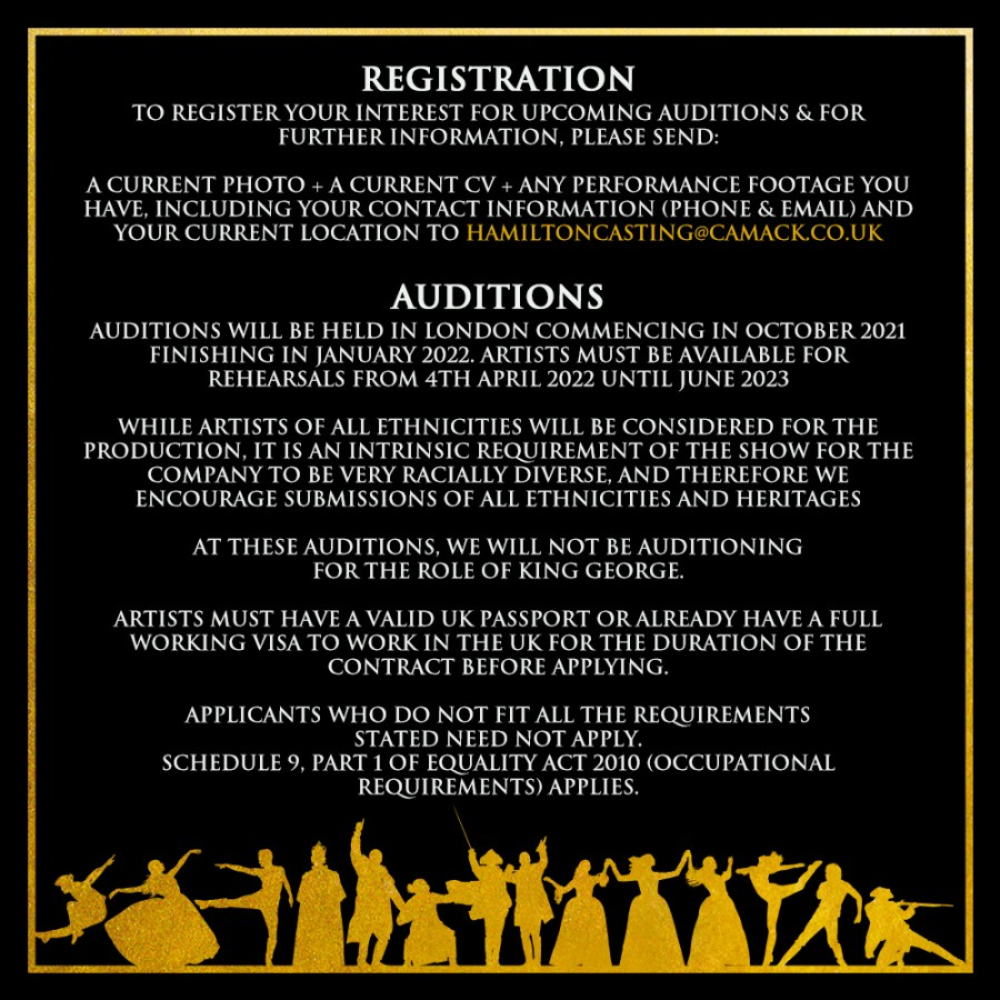 REGISTRATION TO REGISTER YOUR INTEREST FOR UPCOMING AUDITIONS & FOR FURTHER INFORMATION, PLEASE SEND:  A CURRENT PHOTO + A CURRENT CV + ANY PERFORMANCE FOOTAGE YOU HAVE, INCLUDING YOUR CONTACT INFORMATION (PHONE & EMAIL) AND YOUR CURRENT LOCATION TO HAMILTONCASTING@CAMACK.CO.UK  AUDITIONS AUDITIONS WILL BE HELD IN LONDON COMMENCING IN OCTOBER 2021 FINISHING IN JANUARY 2022. ARTISTS MUST BE AVAILABLE FOR REHEARSALS FROM 4TH APRIL 2022 UNTIL JUNE 2023  WHILE ARTISTS OF ALL ETHNICITIES WILL BE CONSIDERED FOR THE PRODUCTION, IT IS AN INTRINSIC REQUIREMENT OF THE SHOW FOR THE COMPANY TO BE VERY RACIALLY DIVERSE, AND THEREFORE WE ENCOURAGE SUBMISSIONS OF ALL ETHNICITIES AND HERITAGES  AT THESE AUDITIONS, WE WILL NOT BE AUDITIONING FOR THE ROLE OF KING GEORGE.  ARTISTS MUST HAVE A VALID UK PASSPORT OR ALREADY HAVE A FULL WORKING VISA TO WORK IN THE UK FOR THE DURATION OF THE CONTRACT BEFORE APPLYING.  APPLICANTS WHO DO NOT FIT ALL THE REQUIREMENTS STATED NEED NOT APPLY. SCHEDULE 9, PART 1 OF EQUALITY ACT 2010 (OCCUPATIONAL REQUIREMENTS) APPLIES.