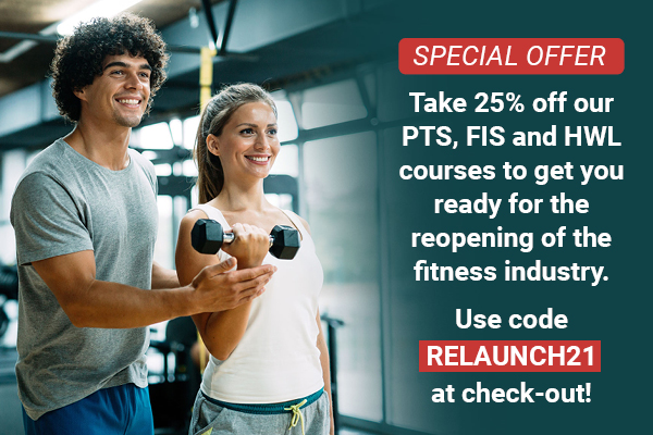 Take 25% off off our PTS, FIS and HWL courses to get you ready for the reopening of the fitness industry. Use code RELAUNCH21 at check-out!