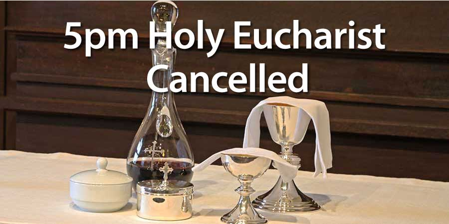 5pm Holy Eucharist Cancelled