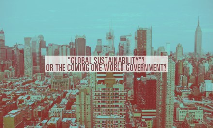 """Global Sustainability""?  Or the Coming One World Government?"