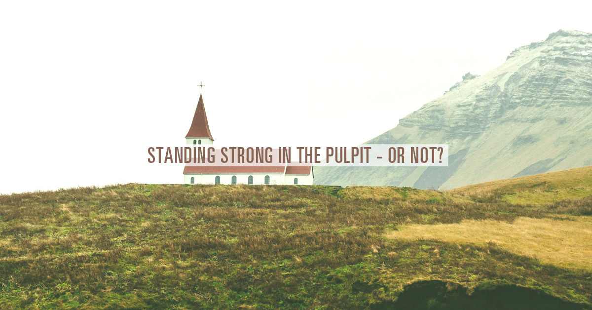 Standing Strong in the Pulpit – or Not?