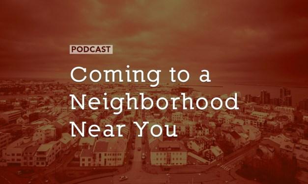Coming to a Neighborhood Near You…