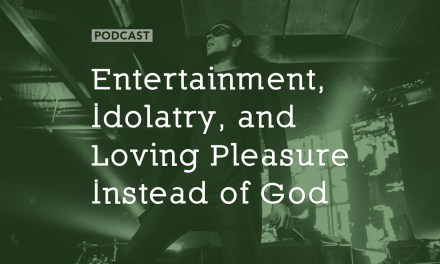Entertainment, Idolatry, and Loving Pleasure Instead of God