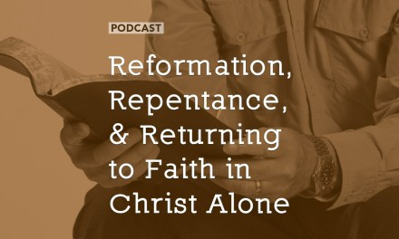 Reformation, Repentance, and Returning to Faith in Christ Alone
