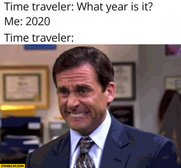 Time Traveller What Year Is It Me 2020 Time Traveller Not Happy
