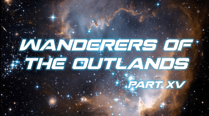 Sci-Fi Fridays! Wanderers of the Outlands Part XV