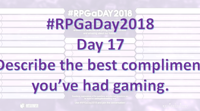 #RPGaDay2018 – Day 17: Describe the best compliment you've had gaming