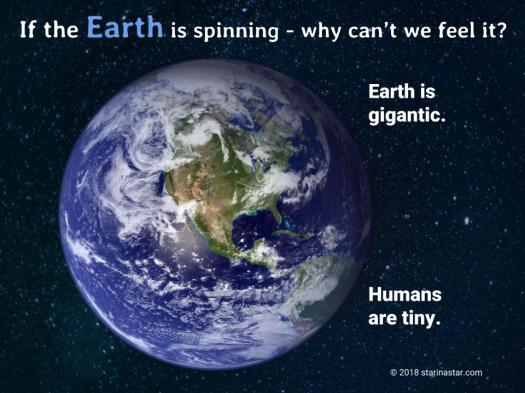 If the Earth is spinning why can't I feel it? The Earth is Gigantic. Humans are tiny.