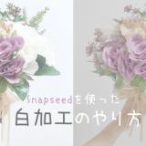 【白加工のやり方】Snapseedを使ったくっきり大人っぽく&ガーリーなくすみ加工のやり方を解説!