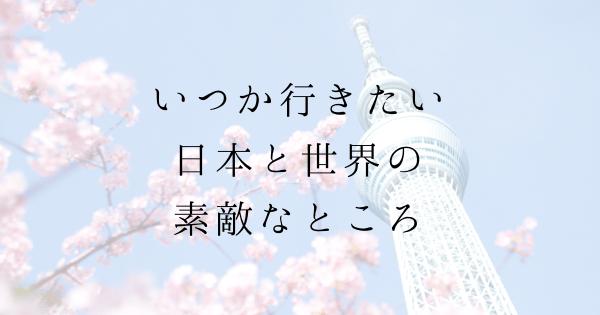 いつか行きたい日本と世界の素敵なところ