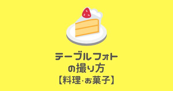 テーブルフォトの撮り方【料理・お菓子】