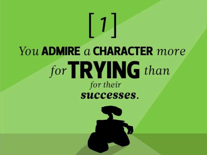 Vous admirez un personnage plus pour ses tentatives de réussir que pour sa réussite.