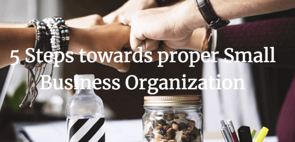 5 Steps Towards Proper Small Business Organization