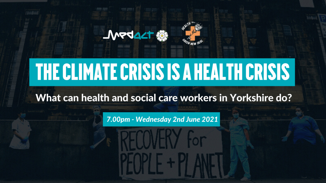 THE CLIMATE CRISIS IS A HEALTH CRISIS - What can health and social care workers in Yorkshire do? 7pm - Wednesday 2nd June 2021 - Medact Yorkshire & Health for a Green New Deal (over faded image of health workers with banner saying RECOVERY for PEOPLE + PLANET)