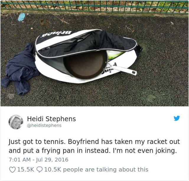 Just Got To Tennis. Boyfriend Has Taken My Racket Out And Put A Frying Pan In Instead. I'm Not Even Joking