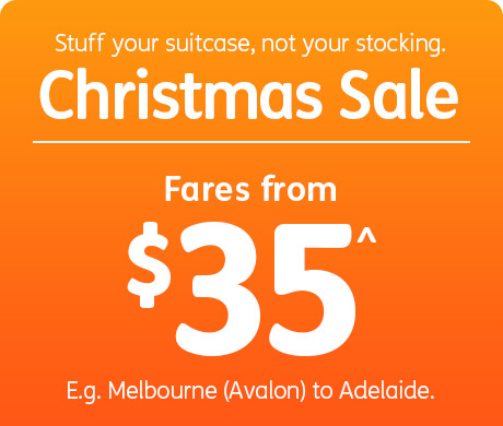 Stuff your suitcase, not your stocking. Christmas Sale fares from $29^. E.g. Melbourne (Avalon) to Adelaide.