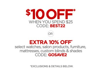 $10 OFF* WHEN YOU SPEND $25 CODE: BEST22 OR EXTRA 10% OFF* select watches, salon products, furniture, mattresses, custom blinds & shades CODE: GOSAVE2 *EXCLUSIONS & DETAILS BELOW.