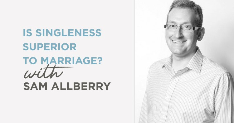 Podcast: Is Singleness Superior to Marriage? (Sam Allberry)
