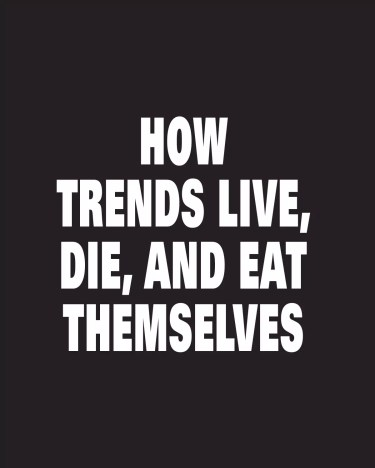 Drilling to the -Core of How Trends Live, Die, and Eat Themselves