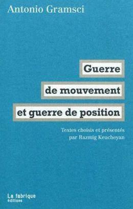 Guerre de mouvement et guerre de position, textes choisis et présentés par Ramzig Keucheyan, La Fabrique, 2012.