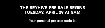 The Beyhive pre-sale begins Tuesday, April 29 at 8am. Your personal presale code is: